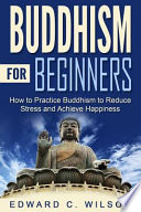 Buddhism for Beginners  : How to Practice Buddhism to Reduce Stress and Achieve Happiness