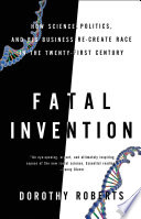"""""""Fatal Invention: How Science, Politics, and Big Business Re-create Race in the Twenty-First Century"""" by Dorothy Roberts"""