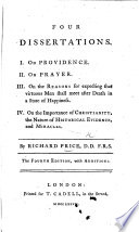 Four Dissertations  I  On Providence  II  On Prayer  III  On the reasons for expecting that virtuous men shall meet after death in a state of happiness  IV  On the importance of Christianity  the nature of historical evidence  and miracles     Second edition  with additions