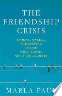 """The Friendship Crisis: Finding, Making, and Keeping Friends When You're Not a Kid Anymore"" by Marla Paul"