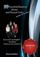 99 Essential Business Idioms and Phrasal Verbs  Succeed in an English speaking Business Environment Workbook 2
