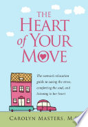 The Heart of Your Move  The woman s relocation guide to easing the stress  comforting the soul  and listening to her heart