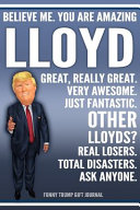 Funny Trump Journal   Believe Me  You Are Amazing Lloyd Great  Really Great  Very Awesome  Just Fantastic  Other Lloyds  Real Losers  Total Disasters  Ask Anyone  Funny Trump Gift Journal Book PDF