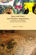 Jesus and Mary were Kosher Vegetarians  the Evidence from the Bible  the Early Church and Nutrition