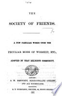 The Society of Friends. A Few Familiar Words Upon the Peculiar Mode of Worship ... Adopted by that Religious Community