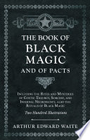 The Book of Black Magic and of Pacts   Including the Rites and Mysteries of Goetic Theurgy  Sorcery  and Infernal Necromancy  also the Rituals of Black Magic   Two Hundred Illustrations