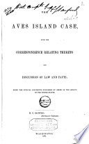 The Aves Island Case  with the Correspondence Relating Thereto and Discussion of Law and Facts Book