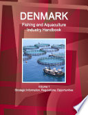 Denmark Fishing and Aquaculture Industry Handbook Volume 1 Strategic Information, Regulations, Opportunities
