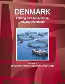 Denmark Fishing and Aquaculture Industry Handbook Volume 1 Strategic Information, Regulations, Opportunities