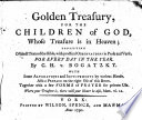 A Golden Treasury  for the Children of God  Whose Treasure is in Heaven  Consisting of Select Texts of the Bible  with Practical Observations in Prose and Verse  for Every Day in the Year  By C H  V  Bogatzky  With Some Alterations and Improvements by Various Hands