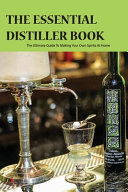 The Essential Distiller Book  The Ultimate Guide To Making Your Own Spirits At Home