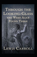 Through the Looking Glass  And What Alice Found There  Annotated
