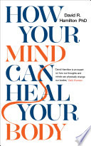 """How Your Mind Can Heal Your Body: 10th Anniversary Edition"" by David R. Hamilton, PHD"