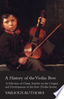 A History of the Violin Bow   A Selection of Classic Articles on the Origins and Development of the Bow  Violin Series