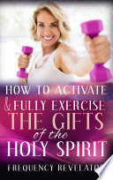 How to Activate and Fully Exercise the Gifts of the Holy Spirit