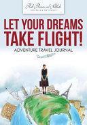 Let Your Dreams Take Flight  Adventure Travel Journal