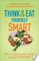"""Think and Eat Yourself Smart: A Neuroscientific Approach to a Sharper Mind and Healthier Life"" by Dr. Caroline Leaf"