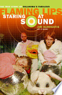 Staring at Sound  The True Story of Oklahoma s Fabulous Flaming Lips Book
