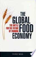 """The Global Food Economy: The Battle for the Future of Farming"" by Anthony John Weis, Tony Weis"