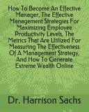 How To Become An Effective Manager  The Effective Management Strategies For Maximizing Employee Productivity Levels  The Metrics That Are Utilized For Measuring The Effectiveness Of A Management Strategy  And How To Generate Extreme Wealth Online Book