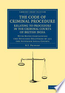 The Code Of Criminal Procedure Relating To Procedure In The Criminal Courts Of British India
