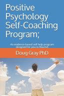 Positive Psychology Self Coaching Program   An Evidence based Self Help Program Designed for Leaders to Flourish