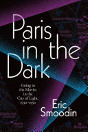 Paris in the Dark Going to the Movies in the City of Light, 1930-1950 / Eric Smoodin