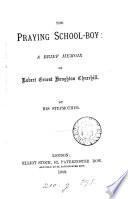 The praying school boy  a brief memoir of R E H  Churchill  by his stepmother  mrs  C  Churchill   Book PDF