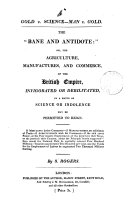 Gold v. science-man v. gold. The 'bane and antidote' or, The agriculture, manufactures and commerce of the British empire invigorated or debilitated in a ratio as science or indolence may be permitted to reign