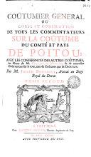 Coûtumier general, ou Corps et compilation de tous les commentateurs sur la coûtume du comté et pays de Poitou