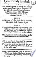 Controversy Ended Or The Sentence Given By George Fox Himself Against Himself And Party In The Persons Of His Adversaries Ratified And Aggravated By W Penn Even In His Huffing Book Of The Vindication Of G F C I E Penn S Spirit Of Truth Vindicated Being A Defence Of That Little Book By H Hedworth Intituled The Spirit Of The Quakers Tryed Here It Is Manifested Out Of Their Writings That The Leading Quakers Do But Equivocally Confess The Divinity And Plainly Deny The Humanity Of Our Lord Jesus Christ Etc By Henry Hedworth