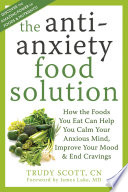 """The Antianxiety Food Solution: How the Foods You Eat Can Help You Calm Your Anxious Mind, Improve Your Mood, and End Cravings"" by Trudy Scott, James Lake"