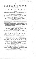 A Catalogue of the Library and Philosophical Instruments of the late     George Costard     To which is added the small study of books  chiefly English  and collection of prints and books of prints  of a gentleman     which will be sold by auction  by Mr  Paterson     on Tuesday  March 19  1782  and the three following evenings  etc