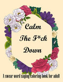 Calm The F*ck Down. A Swear Word Saying Coloring Book for Adult