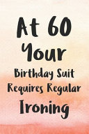 At 60 Your Birthday Suit Requires Regular Ironing