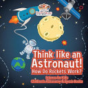 Think Like An Astronaut How Do Rockets Work Science For Kids Children S Astronomy Space Books