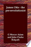 James Otis - the Pre-revolutionist