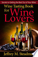 Wine Tasting Book For Wine Lovers Secrets To Getting The Best Out Of Your Wine Book PDF