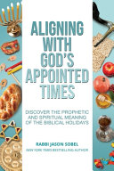 Aligning With God s Appointed Times  Discover the Prophetic and Spiritual Meaning of the Biblical Holidays