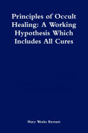 Principles of Occult Healing  A Working Hypothesis Which Includes All Cures