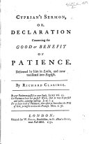 Cyprian's Sermon, or, Declaration concerning the Good or Benefit of Patience ... Translated into English. By Richard Claridge