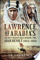 Lawrence of Arabia  s Secret Dispatches during the Arab Revolt  1915  1919 Book PDF