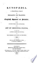 Kunop  dia  A practical essay on breaking or training the English Spaniel or Pointer  With instructions for attaining the art of shooting  flying  etc