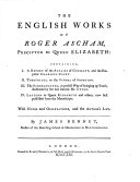 The English Works of Roger Ascham ... Containing I. a Report of the Affairs of Germany ... With Notes and Observations, and the Author's Life. By James Bennet ...