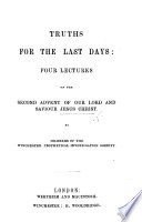 Truths for the last days  Four lectures on the Second Advent of our Lord and Saviour Jesus Christ  By Members of the Winchester Prophetical Investigation Society