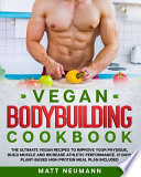 Vegan Bodybuilding Cookbook: Vegan Bodybuilding Cookbook: The Ultimate Vegan Recipes to Improve Your Physique, Build Muscle And Increase Athletic P