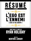 Résumé Etendu: L'ego Est L'ennemi (Ego Is The Enemy) - Basé Sur Le Livre De Ryan Holiday [Pdf/ePub] eBook