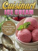 Cuisinart Ice Cream Maker Cookbook  Frozen Homemade Recipes for Frozen Yogurt  Soft Serve  Sorbet Or MilkShake