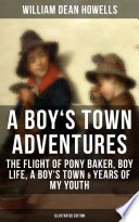 A BOY'S TOWN ADVENTURES: The Flight of Pony Baker, Boy Life, A Boy's Town & Years of My Youth (Illustrated Edition)
