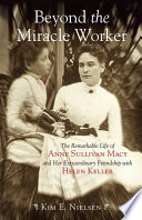 """""""Beyond the Miracle Worker: The Remarkable Life of Anne Sullivan Macy and Her Extraordinary Friendship with Helen Keller"""" by Kim E. Nielsen"""